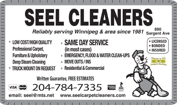 Seel Carpet Cleaners Ltd (204-784-7335) - Display Ad - SEEL CLEANERS 890 Reliably serving Winnipeg & area since 1981 Sargent Ave LICENSED LOW COST/HIGH QUALITY SAME DAY SERVICE BONDED Professional Carpet, (in most cases) INSURED EMERGENCY, FLOOD & WATER CLEAN-UPS Furniture & Upholstery MOVE OUTS / INS Deep Steam Cleaning Residential & Commercial TRUCK MOUNT ON REQUEST Written Guarantee, FREE ESTIMATES 204-784-7335 www.seelcarpetcleaners.com