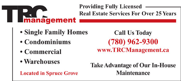 T R C Management (780-962-9300) - Display Ad - Real Estate Services For Over 25 Years Single Family Homes Call Us Today Condominiums (780) 962-9300 www.TRCManagement.ca Commercial Warehouses Take Advantage of Our In-House Located in Spruce Grove Maintenance Providing Fully Licensed