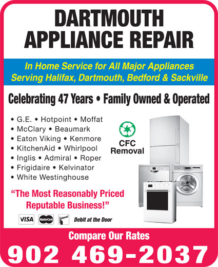Dartmouth Appliance Repair (902-469-2037) - Display Ad - Inglis   Admiral   Roper Frigidaire   Kelvinator In Home Service for All Major Appliances Serving Halifax, Dartmouth, Bedford & Sackville Celebrating 47 Years   Family Owned & Operated G.E.   Hotpoint   Moffat McClary   Beaumark Eaton Viking   Kenmore KitchenAid   Whirlpool APPLIANCE REPAIR White Westinghouse 902 469-2037 The Most Reasonably Priced Reputable Business! Debit at the Door Compare Our Rates DARTMOUTH