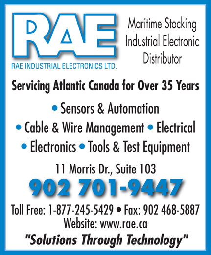"""RAE Industrial Electronics Limited (902-468-1238) - Annonce illustrée======= - Maritime Stocking Industrial Electronic Distributor Servicing Atlantic Canada for Over 35 Years Sensors & Automation Cable & Wire Management   Electrical Electronics   Tools & Test Equipment 11 Morris Dr., Suite 103 902 701-9447 Toll Free: 1-877-245-5429   Fax: 902 468-5887 Website: www.rae.ca """"Solutions Through Technology"""""""