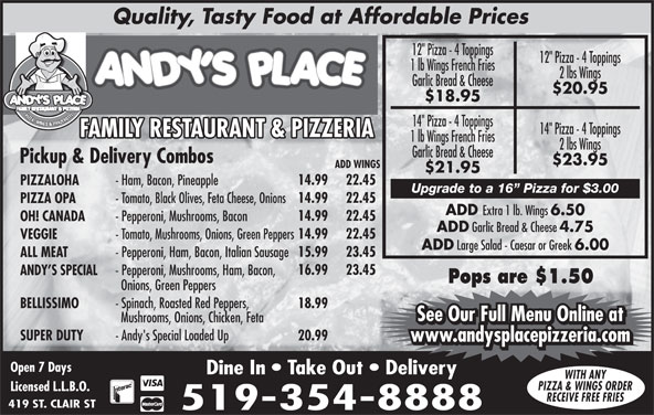 "Andy's Place (519-354-8888) - Annonce illustrée======= - Quality, Tasty Food at Affordable Prices 12"" Pizza - 4 Toppings 1 lb Wings French Fries 2 lbs Wings Garlic Bread & Cheese $20.95 $18.95 PIZZA, WINGS & PANZEROTT 14"" Pizza - 4 Toppings FAMILY RESTAURANT & PIZZERIAFAMILY RESTAURANT & PIZZERIAFF 1 lb Wings French Fries 2 lbs Wings Garlic Bread & Cheese Pickup & Delivery Combos $23.95 ADD WINGS $21.95 14.99 22.45 PIZZALOHA - Ham, Bacon, Pineapple Upgrade to a 16  Pizza for $3.00 14.99 22.45 PIZZA OPA - Tomato, Black Olives, Feta Cheese, Onions ADD Extra 1 lb. Wings 6.50 14.99 22.45 OH! CANADA - Pepperoni, Mushrooms, Bacon ADD Garlic Bread & Cheese 4.75 14.99 22.45 VEGGIE - Tomato, Mushrooms, Onions, Green Peppers Large Salad - Caesar or Greek 6.00 15.99 23.45 ALL MEAT - Pepperoni, Ham, Bacon, Italian Sausage 16.99 23.45 ANDY S SPECIAL - Pepperoni, Mushrooms, Ham, Bacon, Pops are $1.50 Onions, Green Peppers BELLISSIMO - Spinach, Roasted Red Peppers, 18.99 See Our Full Menu Online at Mushrooms, Onions, Chicken, Feta See Our Full Menu Online at SUPER DUTY - Andy's Special Loaded Up 20.99 www.andysplacepizzeria.com Open 7 Days Dine In   Take Out   Delivery WITH ANY PIZZA & WINGS ORDER Licensed L.L.B.O. RECEIVE FREE FRIES 419 ST. CLAIR ST 519-354-8888 ADD"
