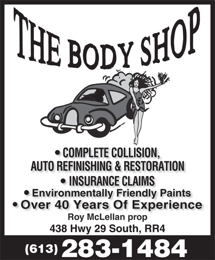 The Body Shop (613-283-1484) - Annonce illustrée======= - COMPLETE COLLISION, AUTO REFINISHING & RESTORATION INSURANCE CLAIMSNSURANCE CLAIMS Environmentally Friendly Paints Over 40 Years Of ExperienceOver 40 Years Of Experience Roy McLellan propy McLellan p 438 Hwy 29 South, RR4 (613) 283-1484