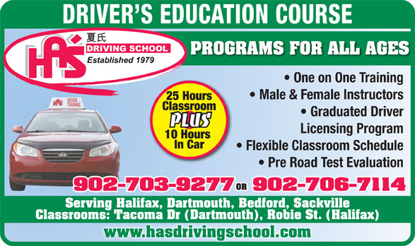 Ha's Driving School (902-434-1668) - Display Ad - In Car Flexible Classroom Schedule Pre Road Test Evaluation OR 902-703-9277902-706-7114 Serving Halifax, Dartmouth, Bedford, Sackville Classrooms: Tacoma Dr (Dartmouth), Robie St. (Halifax) www.hasdrivingschool.com DRIVER S EDUCATION COURSE PROGRAMS FOR ALL AGES One on One Training Male & Female Instructors 25 Hours Classroom Graduated Driver PLUS Licensing Program 10 Hours