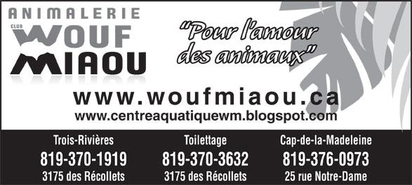 Club Wouf-Miaou T R (819-370-1919) - Display Ad - 819-370-3632 819-376-0973 3175 des Récollets 25 rue Notre-Dame Pour l amour des animaux www.woufmiaou.ca www.centreaquatiquewm.blogspot.com Trois-Rivières Toilettage Cap-de-la-Madeleine 819-370-1919