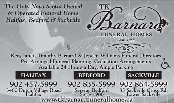 Barnard T K Funeral Homes (902-835-5999) - Annonce illustrée======= - & Operated Funeral Home Halifax, Bedford & Sackville Ken, Janet, Timothy Barnard & Jeneen Williams Funeral Directors& Jeneen Williams Funeral Directors Pre-Arranged Funeral Planning, Cremation ArrangementsPre-Arranged Funeral Planning, Cremation Arrangements Available 24 Hours a Day, Ample Parking BEDFORDHALIFAX SACKVILLEBEDFORDHALIFAX SACKVILL 902 835-5999902 835-5999902 457-5999902 457-5999 902 864-5999902864-5999 902 864-5999902864-5999 Serving Bedford3460 Dutch Village Road 85 Sackville Cross Rd. Since 1986Halifax Lower SackvilleSince 1986fax Lowe www.tkbarnardfuneralhome.ca The Only Nova Scotia Owned