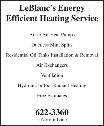 LeBlanc's Energy Efficient Heating Service (506-622-3360) - Annonce illustrée======= - Air to Air Heat Pumps Ductless Mini Splits Residential Oil Tanks Installation & Removal Air Exchangers Ventilation Hydronic Infloor Radiant Heating Free Estimates 622-3360 5 Nordin Lane LeBlanc s Energy Efficient Heating Service
