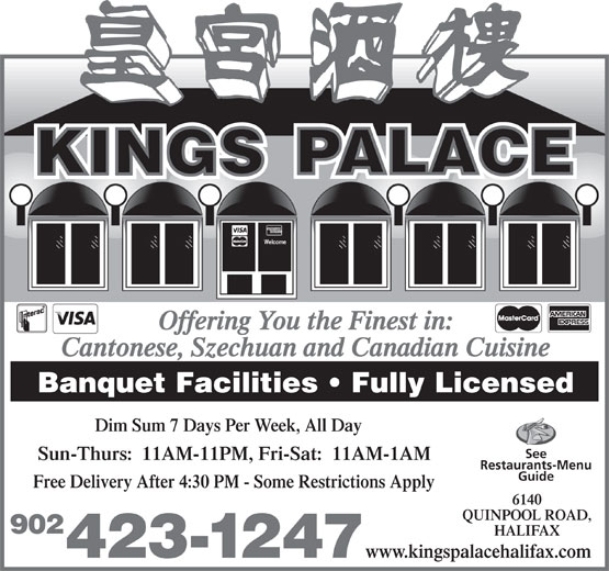 Kings Palace Restaurant (902-423-1247) - Annonce illustrée======= - Welcome Offering You the Finest in: Cantonese, Szechuan and Canadian Cuisine Banquet Facilities   Fully Licensed Dim Sum 7 Days Per Week, All Day See Sun-Thurs:  11AM-11PM, Fri-Sat:  11AM-1AM Restaurants-Menu Guide Free Delivery After 4:30 PM - Some Restrictions Apply 6140 QUINPOOL ROAD, 902 HALIFAX www.kingspalacehalifax.com 423-1247