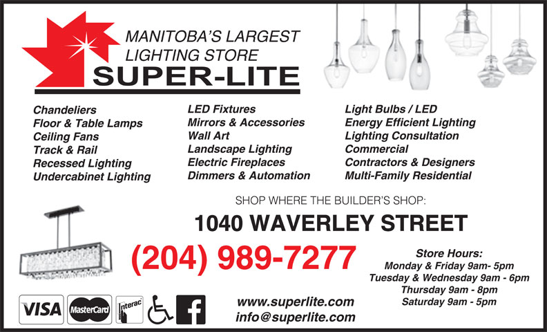 Super-Lite Lighting Limited (204-989-7277) - Display Ad - Store Hours: (204) 989-7277 Monday & Friday 9am- 5pm Tuesday & Wednesday 9am - 6pm Thursday 9am - 8pm Saturday 9am - 5pm www.superlite.com 1040 WAVERLEY STREET Light Bulbs / LED LED Fixtures Chandeliers Energy Efficient LightingMirrors & Accessories Floor & Table Lamps Lighting Consultation Wall Art Ceiling Fans MANITOBA S LARGEST LIGHTING STORE Commercial Landscape Lighting Track & Rail Contractors & Designers Electric Fireplaces Recessed Lighting Multi-Family Residential Dimmers & Automation Undercabinet Lighting SHOP WHERE THE BUILDER S SHOP: 1040 WAVERLEY STREET Store Hours: (204) 989-7277 Monday & Friday 9am- 5pm Tuesday & Wednesday 9am - 6pm Thursday 9am - 8pm Saturday 9am - 5pm www.superlite.com MANITOBA S LARGEST LIGHTING STORE Light Bulbs / LED LED Fixtures Chandeliers Energy Efficient LightingMirrors & Accessories Floor & Table Lamps Lighting Consultation Wall Art Ceiling Fans Commercial Landscape Lighting Track & Rail Contractors & Designers Electric Fireplaces Recessed Lighting Multi-Family Residential Dimmers & Automation Undercabinet Lighting SHOP WHERE THE BUILDER S SHOP: