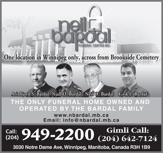 Neil Bardal Funeral Centre (204-949-2200) - Annonce illustrée======= - One location in Winnipeg only, across from Brookside Cemetery Eirik L. Bardal Njall O. Bardal Neil O. Bardal Arinbjorn S. Bardal THE ONLY FUNERAL HOME OWNED AND OPERATED BY THE BARDAL FAMILY www.nbardal.mb.ca 3030 Notre Dame Ave, Winnipeg, Manitoba, Canada R3H 1B9 OPERATED BY THE BARDAL FAMILY www.nbardal.mb.ca 3030 Notre Dame Ave, Winnipeg, Manitoba, Canada R3H 1B9 Eirik L. Bardal Njall O. Bardal Neil O. Bardal Arinbjorn S. Bardal THE ONLY FUNERAL HOME OWNED AND One location in Winnipeg only, across from Brookside Cemetery