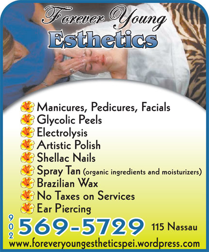 Forever Young Esthetics (902-569-5729) - Display Ad - Manicures, Pedicures, Facials Glycolic Peels Electrolysis Artistic Polish Shellac Nails Spray Tan (organic ingredients and moisturizers) Brazilian Wax No Taxes on Services Ear Piercing 902 115 Nassau 569-5729 www.foreveryoungestheticspei.wordpress.com