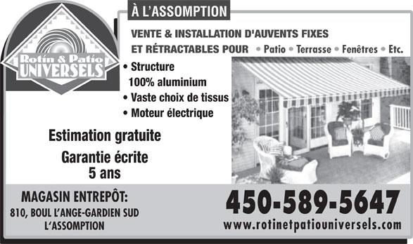 Rotin & Patio Universels (450-589-5647) - Display Ad - À L ASSOMPTION Moteur électrique Estimation gratuite Garantie écrite 5 ans 100% aluminium VENTE & INSTALLATION D'AUVENTS FIXES ET RÉTRACTABLES POUR Patio   Terrasse   Fenêtres   Etc. Structure Vaste choix de tissus L`ASSOMPTION MAGASIN ENTREPÔT: 450-589-5647 810, BOUL L ANGE-GARDIEN SUD www.rotinetpatiouniversels.com