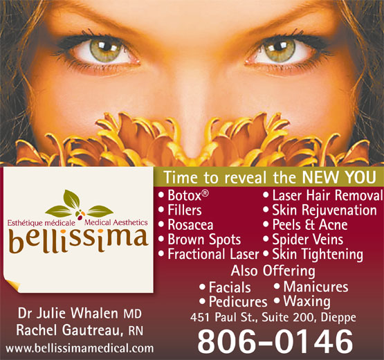 Bellissima Medical Aesthetics (506-855-1323) - Display Ad - Facials Dr Julie Whalen Pedicures MD Waxing 451 Paul St., Suite 200, Dieppe Rachel Gautreau, RN www.bellissimamedical.com 806-0146 Manicures Time to reveal the NEW YOU Laser Hair Removal  Botox Skin Rejuvenation  Fillers Peels & Acne  Rosacea Spider Veins  Brown Spots Skin Tightening  Fractional Laser Also Offering