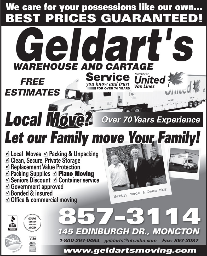 Geldarts Warehouse (506-857-3114) - Annonce illustrée======= - We care for your possessions like our own... BEST PRICES GUARANTEED! Service FREE you know and trust Van Lines FOR OVER 70 YEARS Van Lines FOR OVER 70 YEARS Seniors Discount      Container service Government approved Bonded & insured Office & commercial moving 857-3114 145 EDINBURGH DR., MONCTON 1-800-267-0464 Fax: 857-308718002670464 8573087 www.geldartsmoving.com ESTIMATES Over 70 Years Experience Local Move? Let our Family move Your Family! Local  Moves      Packing & Unpacking Clean, Secure, Private Storage Replacement Value Protection Packing Supplies Piano Moving
