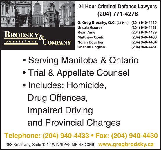 Brodsky & Company (204-940-4433) - Display Ad - 24 Hour Criminal Defence Lawyers (204) 771-4278 G. Greg Brodsky, Q.C. (24 Hrs) (204) 940-4435 Ursula Goeres (204) 940-4431 Ryan Amy (204) 940-4439 Matthew Gould (204) 940-4466 24 Hour Criminal Defence Lawyers (204) 771-4278 G. Greg Brodsky, Q.C. (24 Hrs) (204) 940-4435 Ursula Goeres (204) 940-4431 Ryan Amy (204) 940-4439 Matthew Gould (204) 940-4466 Nolan Boucher (204) 940-4434 Chantal English (204) 940-4461 Serving Manitoba & Ontario Trial & Appellate Counsel Includes: Homicide, Drug Offences, Impaired Driving and Provincial Charges Telephone: (204) 940-4433   Fax: (204) 940-4430 363 Broadway, Suite 1212 WINNIPEG MB R3C 3N9 www.gregbrodsky.ca Nolan Boucher (204) 940-4434 Chantal English (204) 940-4461 Serving Manitoba & Ontario Trial & Appellate Counsel Includes: Homicide, Drug Offences, Impaired Driving and Provincial Charges Telephone: (204) 940-4433   Fax: (204) 940-4430 363 Broadway, Suite 1212 WINNIPEG MB R3C 3N9 www.gregbrodsky.ca