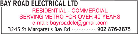 Bay Road Electrical Ltd (902-876-2875) - Display Ad - BAY ROAD ELECTRICAL LTD RESIDENTIAL - COMMERCIAL SERVING METRO FOR OVER 40 YEARS 3245 St Margaret's Bay Rd ---------- 902 876-2875 BAY ROAD ELECTRICAL LTD RESIDENTIAL - COMMERCIAL SERVING METRO FOR OVER 40 YEARS 3245 St Margaret's Bay Rd ---------- 902 876-2875