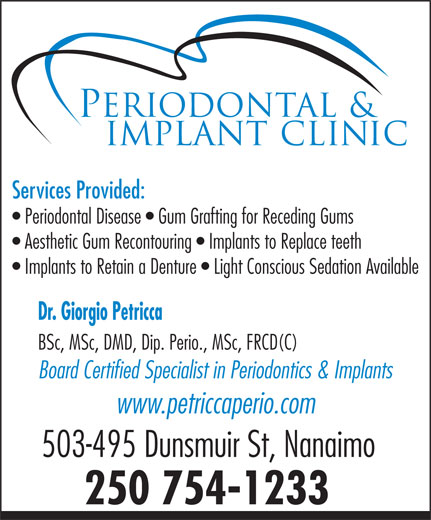 Petricca Giorgio Dr Inc (250-754-1233) - Annonce illustrée======= - Services Provided: Periodontal Disease Gum Grafting for Receding Gums Aesthetic Gum Recontouring Implants to Replace teeth Implants to Retain a Denture Light Conscious Sedation Available Dr. Giorgio Petricca BSc, MSc, DMD, Dip. Perio., MSc, FRCD(C) Board Certified Specialist in Periodontics & Implants www.petriccaperio.com 503-495 Dunsmuir St, Nanaimo 250 754-1233