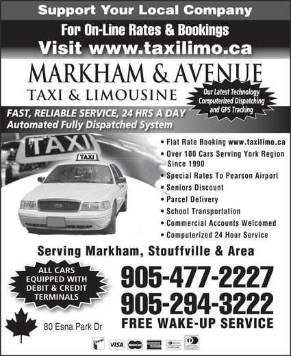 Markham Taxi & Limousine (905-477-2227) - Display Ad - Support Your Local Company For On-Line Rates & Bookings Visit www.taxilimo.ca Markham & AVENUE Our Latest Technology TAXI & LIMOUSINE Computerized Dispatching and GPS Tracking FAST, RELIABLE SERVICE, 24 HRS A DAY Automated Fully Dispatched System Flat Rate Booking www.taxilimo.ca Over 100 Cars Serving York Region Since 1990 Special Rates To Pearson Airport Seniors Discount Parcel Delivery School Transportation Commercial Accounts Welcomed Computerized 24 Hour Service Serving Markham, Stouffville & Area ALL CARS EQUIPPED WITH 905-477-2227 DEBIT & CREDIT TERMINALS 905-294-3222 FREE WAKE-UP SERVICE 80 Esna Park Dr