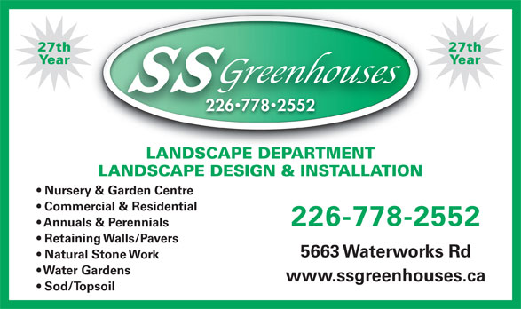 SS Greenhouses (519-542-7679) - Display Ad - Natural Stone Work www.ssgreenhouses.ca Sod/Topsoil 27th27th YearYear 22677825522267782552 LANDSCAPE DEPARTMENTLANDSCAPE DEPARTMENT LANDSCAPE DESIGN & INSTALLATION Nursery & Garden Centre Commercial & Residential 226-778-2552 Annuals & Perennials Retaining Walls/Pavers 5663 Waterworks Rd Water Gardens