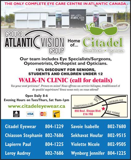 Citadel Eyewear Atlantic Vision Group (506-855-1199) - Display Ad - THE ONLY COMPLETE EYE CARE CENTRE IN ATLANTIC CANADA. Our team includes Eye Specialists/Surgeons,ialists/Surgeons Optometrists, Orthoptist and Opticians. 15% DISCOUNT FOR SENIORS, STUDENTS AND CHILDREN UNDER 12 WALK-IN CLINIC (call for details) Vos yeux sont précieux!  Prenez-en soins! Nous offrons un service bilingue, traditionnel et de qualité supérieure! Venez nous voir, on vous attend! Open Daily 8-6 BOUL. Evening Hours on Tues/Thurs, Sat 9am-1pm ARTERSVILLE RD.RUE www.citadeleyewear.ca 855 Boul. Dieppe Blvd. YVONNELAKEBURN AVEDIEPPE E1A 7R8 Citadel Eyewear 804-1229 Savoie Isabelle 802-7680 Chiasson Stephanie802-7686 Sekhavat Houfar802-9515 Lapierre Paul 804-1225 Violette Nicole 802-9505 Leroy Audrey 802-7686 Wynberg Jennifer804-1225