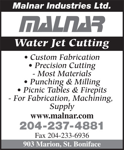 Malnar Industries Ltd (204-237-4881) - Display Ad - Malnar Industries Ltd. Water Jet Cutting Custom Fabrication Precision Cutting - Most Materials Punching & Milling Picnic Tables & Firepits - For Fabrication, Machining, Supply www.malnar.com 204-237-4881 Fax 204-233-6936 903 Marion, St. Boniface