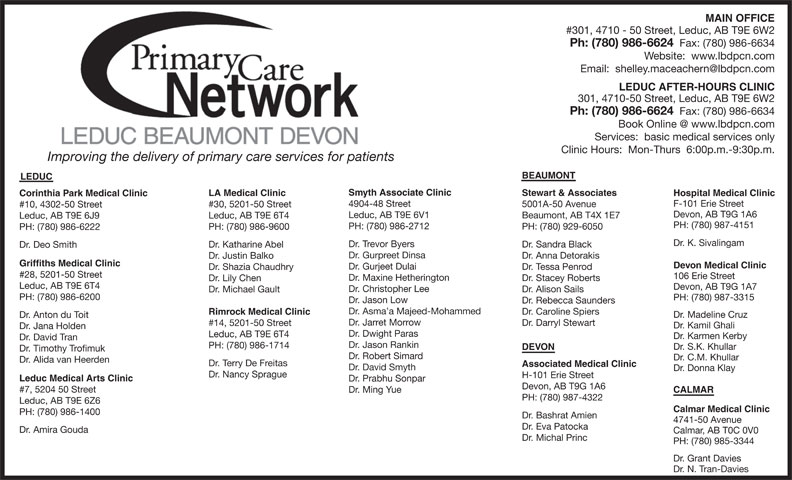 Leduc Beaumont Devon Primary Care Network (780-986-6624) - Display Ad - MAIN OFFICE PH: (780) 986-1400 Dr. Bashrat Amien 4741-50 Avenue Dr. Eva Patocka Dr. Amira Gouda Calmar, AB T0C 0V0 Dr. Michal Princ PH: (780) 985-3344 Dr. Grant Davies Dr. N. Tran-Davies Dr. Christopher Lee Dr. Alison Sails Dr. Michael Gault PH: (780) 986-6200 PH: (780) 987-3315 Dr. Jason Low Dr. Rebecca Saunders Dr. Asma a Majeed-Mohammed Dr. Caroline Spiers Rimrock Medical Clinic Dr. Madeline Cruz Dr. Anton du Toit Dr. Jarret Morrow Dr. Darryl Stewart #14, 5201-50 Street Dr. Kamil Ghali Dr. Jana Holden Dr. Dwight Paras Leduc, AB T9E 6T4 Dr. Karmen Kerby Dr. David Tran Dr. Jason Rankin PH: (780) 986-1714 Dr. S.K. Khullar DEVON Dr. Timothy Trofimuk Dr. Robert Simard Dr. C.M. Khullar Dr. Alida van Heerden Dr. Terry De Freitas Associated Medical Clinic Dr. David Smyth Dr. Donna Klay Dr. Nancy Sprague H-101 Erie Street Leduc Medical Arts Clinic Dr. Prabhu Sonpar Devon, AB T9G 1A6 #7, 5204 50 Street Dr. Ming Yue CALMAR PH: (780) 987-4322 Leduc, AB T9E 6Z6 Calmar Medical Clinic Ph: (780) 986-6624 Fax: (780) 986-6634 Website:  www.lbdpcn.com LEDUC AFTER-HOURS CLINIC 301, 4710-50 Street, Leduc, AB T9E 6W2 Ph: (780) 986-6624 Fax: (780) 986-6634 Services:  basic medical services only Clinic Hours:  Mon-Thurs  6:00p.m.-9:30p.m. Improving the delivery of primary care services for patients BEAUMONT LEDUC Smyth Associate Clinic Stewart & Associates LA Medical Clinic Hospital Medical Clinic Corinthia Park Medical Clinic F-101 Erie Street 4904-48 Street 5001A-50 Avenue #30, 5201-50 Street #10, 4302-50 Street Devon, AB T9G 1A6 Leduc, AB T9E 6V1 #301, 4710 - 50 Street, Leduc, AB T9E 6W2 Beaumont, AB T4X 1E7 Leduc, AB T9E 6T4 Leduc, AB T9E 6J9 PH: (780) 987-4151 PH: (780) 986-2712 PH: (780) 929-6050 PH: (780) 986-9600 PH: (780) 986-6222 Dr. K. Sivalingam Dr. Trevor Byers Dr. Sandra Black Dr. Katharine Abel Dr. Deo Smith Dr. Gurpreet Dinsa Dr. Anna Detorakis Dr. Justin Balko Griffiths Medical Clinic Devon Medical Clinic Dr. Gurjeet Dulai Dr. Tessa Penrod Dr. Shazia Chaudhry #28, 5201-50 Street 106 Erie Street Dr. Maxine Hetherington Dr. Stacey Roberts Dr. Lily Chen Leduc, AB T9E 6T4 Devon, AB T9G 1A7
