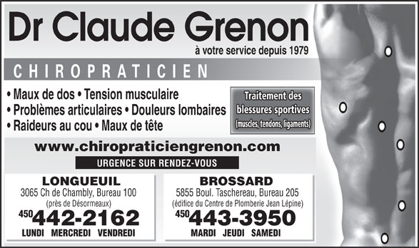 Grenon Claude Dr Chiropraticien (450-442-2162) - Display Ad - Dr Claude Grenon (près de Désormeaux) (édifice du Centre de Plomberie Jean Lépine) 054054 442-2162 443-3950 LUNDI   MERCREDI   VENDREDI MARDI   JEUDI   SAMEDI à votre service depuis 1979 Maux de dos   Tension musculaire Traitement des blessures sportives Problèmes articulaires   Douleurs lombaires (muscles, tendons, ligaments) Raideurs au cou   Maux de tête www.chiropraticiengrenon.com URGENCE SUR RENDEZ-VOUS LONGUEUIL BROSSARD 3065 Ch de Chambly, Bureau 100 5855 Boul. Taschereau, Bureau 205