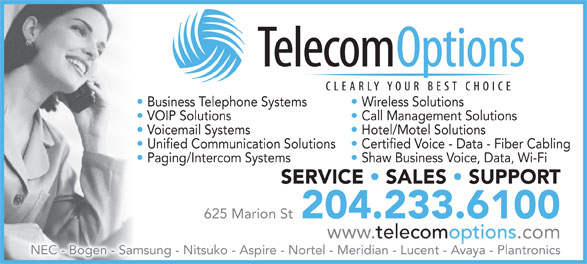 Telecom Options Inc (204-233-6100) - Annonce illustrée======= - Business Telephone Systems Wireless Solutions VOIP Solutions Call Management Solutions Voicemail Systems Hotel/Motel Solutions Unified Communication Solutions  Certified Voice - Data - Fiber Cabling Paging/Intercom Systems Shaw Business Voice, Data, Wi-Fi SERVICE   SALES   SUPPORT 625 Marion St 204.233.6100 www. telecomoptions .comwww. telecomoptions .com NEC - Bogen - Samsung - Nitsuko - Aspire - Nortel - Meridian - Lucent - Avaya - Plantronics Business Telephone Systems Wireless Solutions VOIP Solutions Call Management Solutions Voicemail Systems Hotel/Motel Solutions Unified Communication Solutions  Certified Voice - Data - Fiber Cabling Paging/Intercom Systems Shaw Business Voice, Data, Wi-Fi SERVICE   SALES   SUPPORT 625 Marion St 204.233.6100 www. telecomoptions .comwww. telecomoptions .com NEC - Bogen - Samsung - Nitsuko - Aspire - Nortel - Meridian - Lucent - Avaya - Plantronics