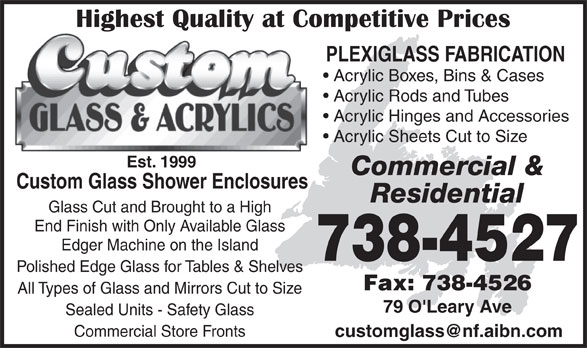 Custom Glass & Acrylics (709-738-4527) - Annonce illustrée======= - PLEXIGLASS FABRICATION Acrylic Rods and Tubes Acrylic Hinges and Accessories Acrylic Sheets Cut to Size Est. 1999 Commercial & Custom Glass Shower Enclosures Residential Glass Cut and Brought to a High End Finish with Only Available Glass Edger Machine on the Island 738-4527 Polished Edge Glass for Tables & Shelves Fax: 738-4526 All Types of Glass and Mirrors Cut to Size 79 O'Leary Ave Sealed Units - Safety Glass Commercial Store Fronts Acrylic Boxes, Bins & Cases
