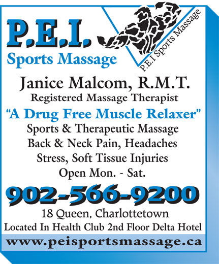 PEI Sports & Therapeutic Massage (902-566-9200) - Annonce illustrée======= - A Drug Free Muscle Relaxer Sports & Therapeutic Massage Back & Neck Pain, Headaches Stress, Soft Tissue Injuries www.peisportsmassage.ca Located In Health Club 2nd Floor Delta Hotel Janice Malcom, R.M.T. Registered Massage Therapist Sports Massage Open Mon. - Sat.