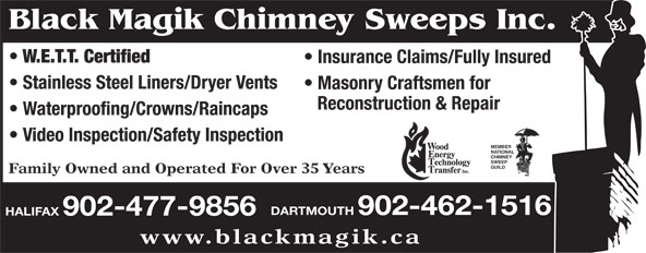 Black Magik Chimney Sweeps (902-477-9856) - Display Ad - Black Magik Chimney Sweeps Inc. W.E.T.T. Certified Insurance Claims/Fully Insured Stainless Steel Liners/Dryer Vents Masonry Craftsmen for Reconstruction & Repair Waterproofing/Crowns/Raincaps Video Inspection/Safety Inspection MEMBER NATIONAL CHIMNEY SWEEP GUILD Family Owned and Operated For Over 35 Years DARTMOUTH 902-462-1516 HALIFAX 902-477-9856 www.blackmagik.ca