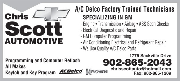 Chris Scott Automotive (902-865-2043) - Display Ad - A/C Delco Factory Trained Technicians Chris SPECIALIZING IN GM - Engine   Transmission   Airbag   ABS Scan Checks - Electrical Diagnostic and Repair Scott - GM Computer Programming AUTOMOTIVE - Air Conditioning Electrical and Refrigerant Repair - We Use Quality A/C Delco Parts 1775 Sackville Drive Programming and Computer Reflash 902-865-2043 All Makes Keyfob and Key Program Fax: 902-865-1209