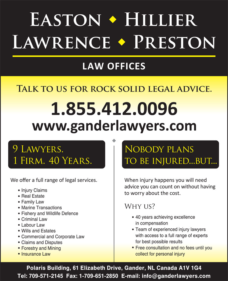 Easton Hillier Lawrence Preston (709-256-4006) - Display Ad - Injury Claims Real Estate Criminal Law in compensation Labour Law Team of experienced injury lawyers Wills and Estates with access to a full range of experts Commercial and Corporate Law for best possible results Free consultation and no fees until you Forestry and Mining collect for personal injury Insurance Law Polaris Building, 61 Elizabeth Drive, Gander, NL Canada A1V 1G4 Claims and Disputes Marine Transactions 40 years achieving excellence Fishery and Wildlife Defence Family Law