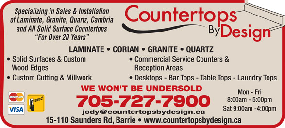 Countertops By Design (705-727-7900) - Display Ad - Specializing in Sales & Installation of Laminate, Granite, Quartz, Cambria and All Solid Surface Countertops For Over 20 Years LAMINATE   CORIAN   GRANITE   QUARTZ Solid Surfaces & Custom Commercial Service Counters & Wood Edges Reception Areas Custom Cutting & Millwork Desktops - Bar Tops - Table Tops - Laundry Tops WE WON'T BE UNDERSOLD Mon - Fri 8:00am - 5:00pm 705-727-7900 Sat 9:00am -4:00pm 15-110 Saunders Rd, Barrie   www.countertopsbydesign.ca