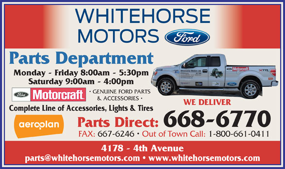 Whitehorse Motors Ltd (867-668-6770) - Annonce illustrée======= - Parts Department Monday - Friday 8:00am - 5:30pm Saturday 9:00am - 4:00pm GENUINE FORD PARTS & ACCESSORIES WE DELIVER Complete Line of Accessories, Lights & Tires Parts Direct: 668-6770 FAX: 667-6246   Out of Town Call: 1-800-661-0411 4178 - 4th Avenue