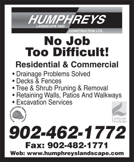 Humphreys Landscape & Construction Ltd (902-462-1772) - Annonce illustrée======= - No Job Too Difficult! Residential & Commercial Drainage Problems Solved Decks & Fences Tree & Shrub Pruning & Removal Retaining Walls, Patios And Walkways Excavation Services 902-462-1772 Fax: 902-482-1771 Web: www.humphreyslandscape.com