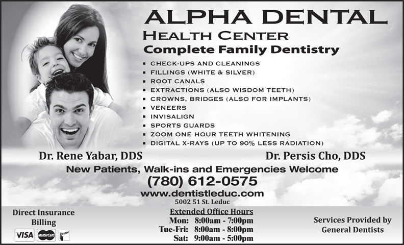 Alpha Dental Health Centre (780-986-3339) - Annonce illustrée======= - ALPHA DENTAL CHECK-UPS AND CLEANINGS Health Center FILLINGS (WHITE & SILVER) ROOT CANALS EXTRACTIONS (ALSO WISDOM TEETH) CROWNS, BRIDGES (ALSO FOR IMPLANTS) VENEERS INVISALIGN SPORTS GUARDS ZOOM ONE HOUR TEETH WHITENING DIGITAL X-RAYS (UP TO 90% LESS RADIATION) New Patients, Walk-ins and Emergencies Welcome (780) 612-0575 www.dentistleduc.com Mon:   8:00am - 7:00pm Tue-Fri:   8:00am - 8:00pm Sat:   9:00am - 5:00pm ALPHA DENTAL Health Center CHECK-UPS AND CLEANINGS FILLINGS (WHITE & SILVER) ROOT CANALS EXTRACTIONS (ALSO WISDOM TEETH) CROWNS, BRIDGES (ALSO FOR IMPLANTS) VENEERS INVISALIGN SPORTS GUARDS ZOOM ONE HOUR TEETH WHITENING DIGITAL X-RAYS (UP TO 90% LESS RADIATION) New Patients, Walk-ins and Emergencies Welcome (780) 612-0575 www.dentistleduc.com Mon:   8:00am - 7:00pm Tue-Fri:   8:00am - 8:00pm Sat:   9:00am - 5:00pm
