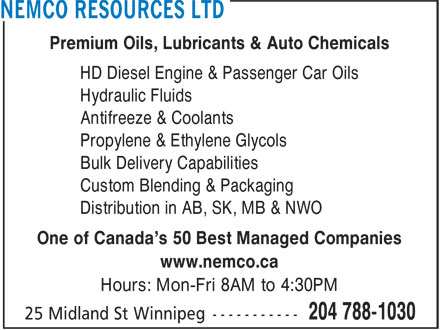 Nemco Resources Ltd (204-788-1030) - Display Ad - Premium Oils, Lubricants & Auto Chemicals HD Diesel Engine & Passenger Car Oils Hydraulic Fluids Antifreeze & Coolants Propylene & Ethylene Glycols Bulk Delivery Capabilities Custom Blending & Packaging Distribution in AB, SK, MB & NWO One of Canada's 50 Best Managed Companies www.nemco.ca Hours: Mon-Fri 8AM to 4:30PM Premium Oils, Lubricants & Auto Chemicals HD Diesel Engine & Passenger Car Oils Hydraulic Fluids Antifreeze & Coolants Propylene & Ethylene Glycols Bulk Delivery Capabilities Custom Blending & Packaging Distribution in AB, SK, MB & NWO One of Canada's 50 Best Managed Companies www.nemco.ca Hours: Mon-Fri 8AM to 4:30PM