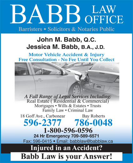 Babb Law Office (709-596-2377) - Annonce illustrée======= - Mortgages   Wills & Estates   Trusts Family Law   Criminal Law 18 Goff Ave., Carbonear Bay Roberts 596-2377 1-800-596-0596 24 Hr Emergency 709-589-6571 Injured in an Accident? Babb Law is your Answer! 786-0048 LAW OFFICE BABB Barristers   Solicitors & Notaries Public John M. Babb, Q.C. Jessica M. Babb, B.A., J.D. Motor Vehicle Accident & Injury Free Consultation - No Fee Until You Collect A Full Range of Legal Services Including: Real Estate ( Residential & Commercial)