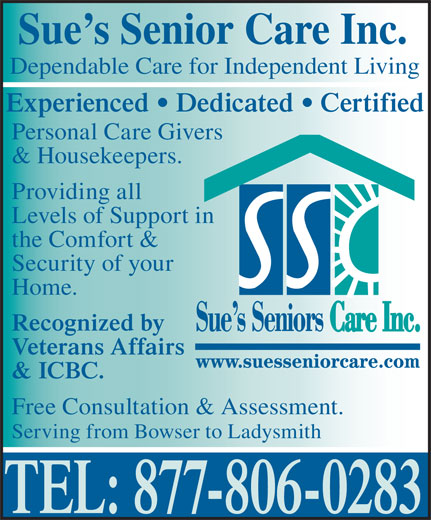 Sue's Senior Care (250-951-2077) - Display Ad - Sue s Senior Care Inc. Dependable Care for Independent Living Experienced   Dedicated   Certified Personal Care Givers & Housekeepers. Providing all Levels of Support in the Comfort & Security of your Home. Recognized by Veterans Affairs & ICBC. Free Consultation & Assessment. Serving from Bowser to Ladysmith TEL: 877-806-0283