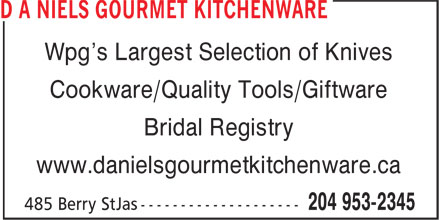 d a Niels Gourmet Kitchenware (204-953-2345) - Display Ad - Wpg's Largest Selection of Knives Cookware/Quality Tools/Giftware Bridal Registry www.danielsgourmetkitchenware.ca Wpg's Largest Selection of Knives Cookware/Quality Tools/Giftware Bridal Registry www.danielsgourmetkitchenware.ca