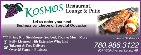 Kosmos Restaurant & Lounge (780-986-3122) - Display Ad - Prime Rib, Steakhouse, Seafood, Pizza & Much More Fully Licensed with Extensive Wine List Takeout & Free Delivery 780.986.3122 Over 25 Years in Business 5011-50th Avenue, Leduc, AB