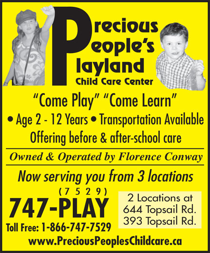 Precious Peoples Playland (709-747-7529) - Display Ad - eople s recious layland Child Care Center Come Play   Come Learn Age 2 - 12 Years   Transportation Available Offering before & after-school care Owned & Operated by Florence Conway Now serving you from 3 locations ( 7  5  2  9 ) 2 Locations at 644 Topsail Rd. 747-PLAY 393 Topsail Rd. Toll Free: 1-866-747-7529 www.PreciousPeoplesChildcare.ca