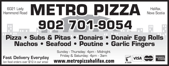 Metro Pizza (902-425-7999) - Annonce illustrée======= - 6021 Lady Halifax, Hammond Road Nova Scotia METRO PIZZA 902 701-9054 Pizza   Subs & Pitas   Donairs   Donair Egg Rolls Nachos   Seafood   Poutine   Garlic Fingers Sunday - Thursday: 4pm - Midnight Friday & Saturday: 4pm - 3am Fast Delivery Everyday www.metropizzahalifax.com (on food orders over $10 in our area)