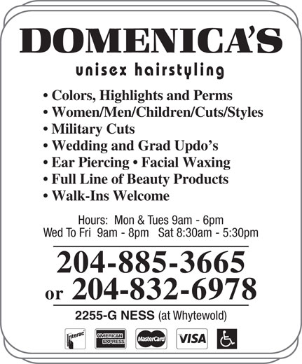 Domenica's Unisex Hairstyling (204-885-3665) - Display Ad - Colors, Highlights and Perms Women/Men/Children/Cuts/Styles Military Cuts Wedding and Grad Updo s Ear Piercing   Facial Waxing Full Line of Beauty Products Walk-Ins Welcome Hours:  Mon & Tues 9am - 6pm Wed To Fri  9am - 8pm   Sat 8:30am - 5:30pm 204-885-3665 or 204-832-6978 2255-G NESS (at Whytewold) unisex hairstyling unisex hairstyling Colors, Highlights and Perms Women/Men/Children/Cuts/Styles Military Cuts Wedding and Grad Updo s Full Line of Beauty Products Walk-Ins Welcome Hours:  Mon & Tues 9am - 6pm Wed To Fri  9am - 8pm   Sat 8:30am - 5:30pm 204-885-3665 or 204-832-6978 2255-G NESS (at Whytewold) Ear Piercing   Facial Waxing