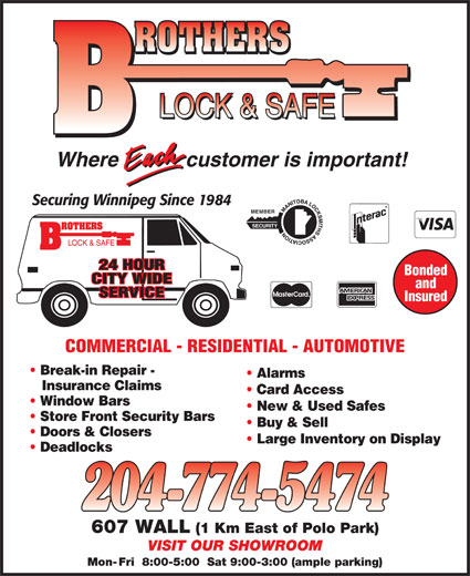 Brothers Lock & Safe (204-774-5474) - Display Ad - customer is important!Where COMMERCIAL - RESIDENTIAL - AUTOMOTIVE Break-in Repair - Alarms Insurance Claims Card Access Window Bars New & Used Safes Store Front Security Bars Buy & Sell Doors & Closers Large Inventory on Display Deadlocks 607 WALL (1 Km East of Polo Park) VISIT OUR SHOWROOM Mon- Fri  8:00-5:00  Sat 9:00-3:00 (ample parking) Securing Winnipeg Since 1984 MEMBER SECURITY 24 HOUR Bonded CITY WIDE and SERVICE Insured