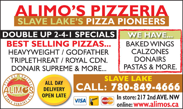 Alimo's Pizzeria (780-849-4666) - Display Ad - SLAVE LAKE S PIZZA PIONEERS DOUBLE UP 2-4-1 SPECIALS WE HAVE... BAKED WINGSBAKED WINGS BEST SELLING PIZZAS... CALZONES HEAVYWEIGHT / GODFATHER DONAIRS TRIPLETHREAT / ROYAL CDN. PASTAS & MORE. DONAIR SUPREME & MORE... SLAVE LAKE ALL DAY 780-849-4666 DELIVERY OPEN LATE In store: 217 2nd AVE. NW online: www.alimos.ca ALIMO S PIZZERIA