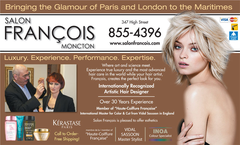 Francois Beauty Salon (506-855-4396) - Display Ad - Bringing the Glamour of Paris and London to the Maritimes 347 High Street 855-4396 www.salonfrancois.com Luxury. Experience. Performance. Expertise. Where art and science meet. Experience true luxury and the mostadvanced hair care in the worldwhile your hair artist, François, creates the perfect look for you. Internationally Recognized Artistic Hair Designer Over 30 Years Experience Member of  Haute-Coiffure Française International Master for Color & Cut from Vidal Sassoon in England Salon François is pleased to offer esthetics membre de la / member of VIDAL INOA Call to Order- Haute-Coiffure SASSOON Colour Specialist Française Free Shipping! Master Stylist