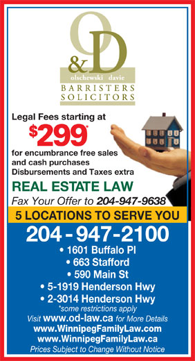 Olschewski Davie Barristers & Solicitors (204-947-2100) - Annonce illustrée======= - Legal Fees starting at for encumbrance free sales and cash purchases Disbursements and Taxes extra REAL ESTATE LAW Fax Your Offer to 204-947-9638 5 LOCATIONS TO SERVE YOU 204-947-2100 1601 Buffalo Pl 663 Stafford 590 Main St 5-1919 Henderson Hwy 2-3014 Henderson Hwy *some restrictions apply Visit www.od-law.ca for More Details www.WinnipegFamilyLaw.com www.WinnipegFamilyLaw.ca Prices Subject to Change Without Notice