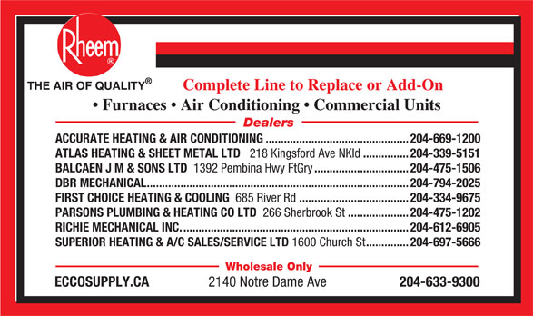 Ecco Supply.ca (204-633-9300) - Annonce illustrée======= - THE AIR OF QUALITY Complete Line to Replace or Add-On Furnaces   Air Conditioning   Commercial Units Dealers ACCURATE HEATING & AIR CONDITIONING...............................................204-669-1200 ATLAS HEATING & SHEET METAL LTD 218 Kingsford Ave NKld ...............204-339-5151 BALCAEN J M & SONS LTD 1392 Pembina Hwy FtGry ...............................204-475-1506 DBR MECHANICAL......................................................................................204-794-2025 FIRST CHOICE HEATING & COOLING 685 River Rd ....................................204-334-9675 PARSONS PLUMBING & HEATING CO LTD 266 Sherbrook St ....................204-475-1202 RICHIE MECHANICAL INC...........................................................................204-612-6905 SUPERIOR HEATING & A/C SALES/SERVICE LTD 1600 Church St ..............204-697-5666 Wholesale Only ECCOSUPPLY.CA 2140 Notre Dame Ave 204-633-9300