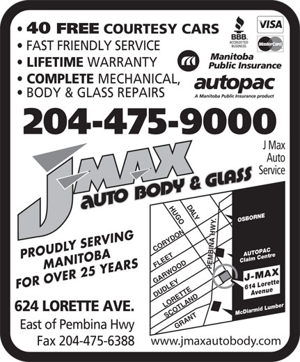 J Max Auto Service (204-475-9000) - Annonce illustrée======= - 40 FREE COURTESY CARS FAST FRIENDLY SERVICE LIFETIME WARRANTY COMPLETE MECHANICAL, BODY & GLASS REPAIRS 204-475-9000 J Max Auto Service DA LYHUGOCORYDONLORETTEGRANTSCOTLAND .DUDLEY OSBORNE AUTOPAC MANITOBAPROUDLY SERVING Claim Centre FLEET PEMBINA HWY GARWOOD FOR OVER 25 YEARS 614 LoretteAvenue J-MAX 624 LORETTE AVE. Mc Diarmid Lumber East of Pembina Hwy www.jmaxautobody.com Fax 204-475-6388